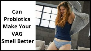 Can Probiotics Make your VAG Smell Better