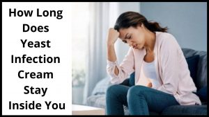 How Long Does Yeast Infection Cream Stay Inside You