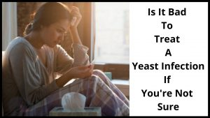 Is It Bad To Treat A Yeast Infection If You're Not Sure