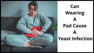 Can Wearing A Pad Cause A Yeast Infection