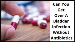 Can You Get Over A Bladder Infection Without Antibiotics