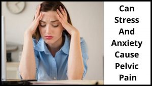 Can Stress And Anxiety Cause Pelvic Pain