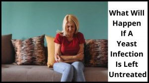 What Will Happen If A Yeast Infection Is Left Untreated