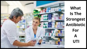 What Is The Strongest Antibiotic For A UTI